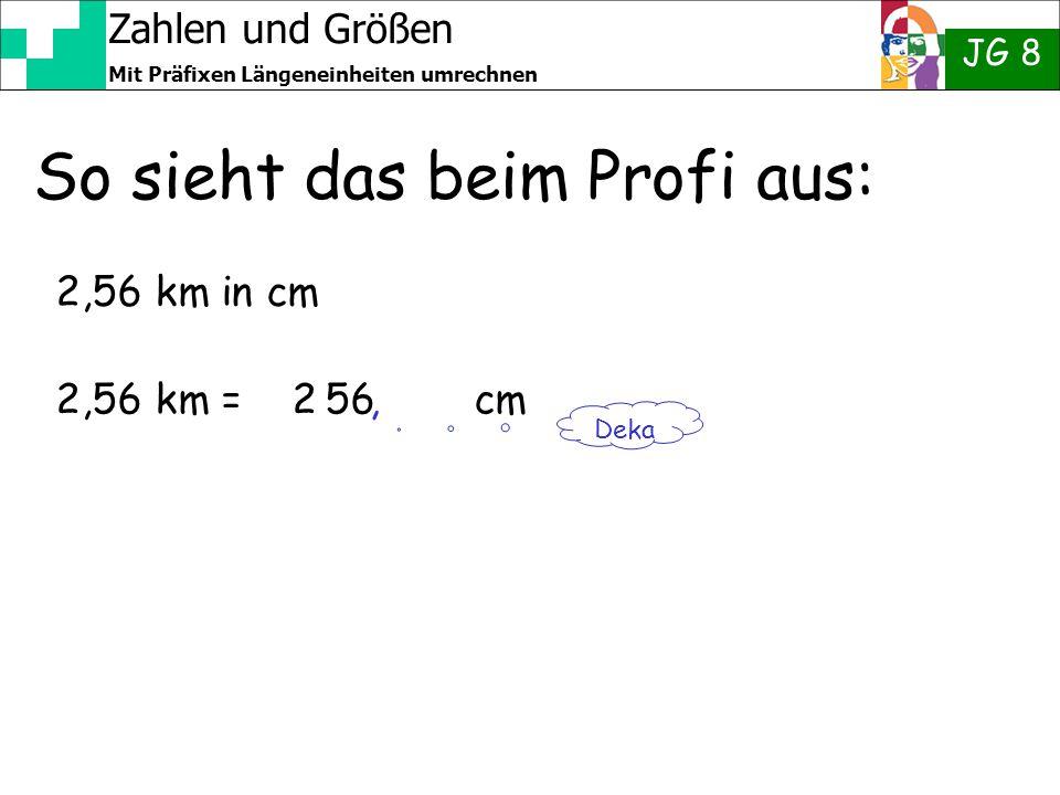 Zahlen und Größen JG 8 Mit Präfixen Längeneinheiten umrechnen So sieht das beim Profi aus: 2,56 km in cm 2,56 km = 2 56 cm Deka,