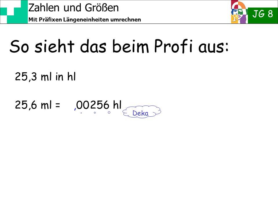 Zahlen und Größen JG 8 Mit Präfixen Längeneinheiten umrechnen So sieht das beim Profi aus: 25,3 ml in hl 25,6 ml = 256 hl Deka,00