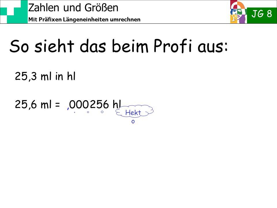 Zahlen und Größen JG 8 Mit Präfixen Längeneinheiten umrechnen So sieht das beim Profi aus: 25,3 ml in hl 25,6 ml = 256 hl Hekt o,000
