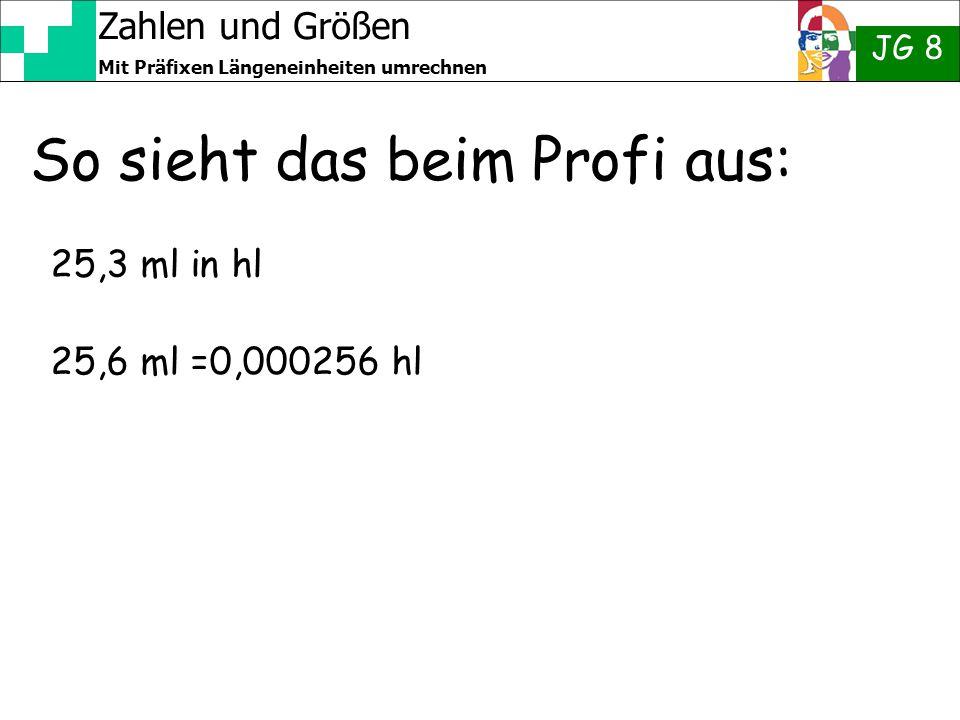 Zahlen und Größen JG 8 Mit Präfixen Längeneinheiten umrechnen So sieht das beim Profi aus: 25,3 ml in hl 25,6 ml =0,000256 hl