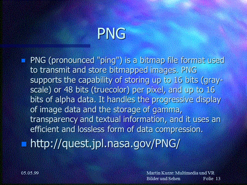 Martin Kurze: Multimedia und VR Bilder und Sehen Folie 13 05.05.99 PNG n PNG (pronounced ping ) is a bitmap file format used to transmit and store bitmapped images.