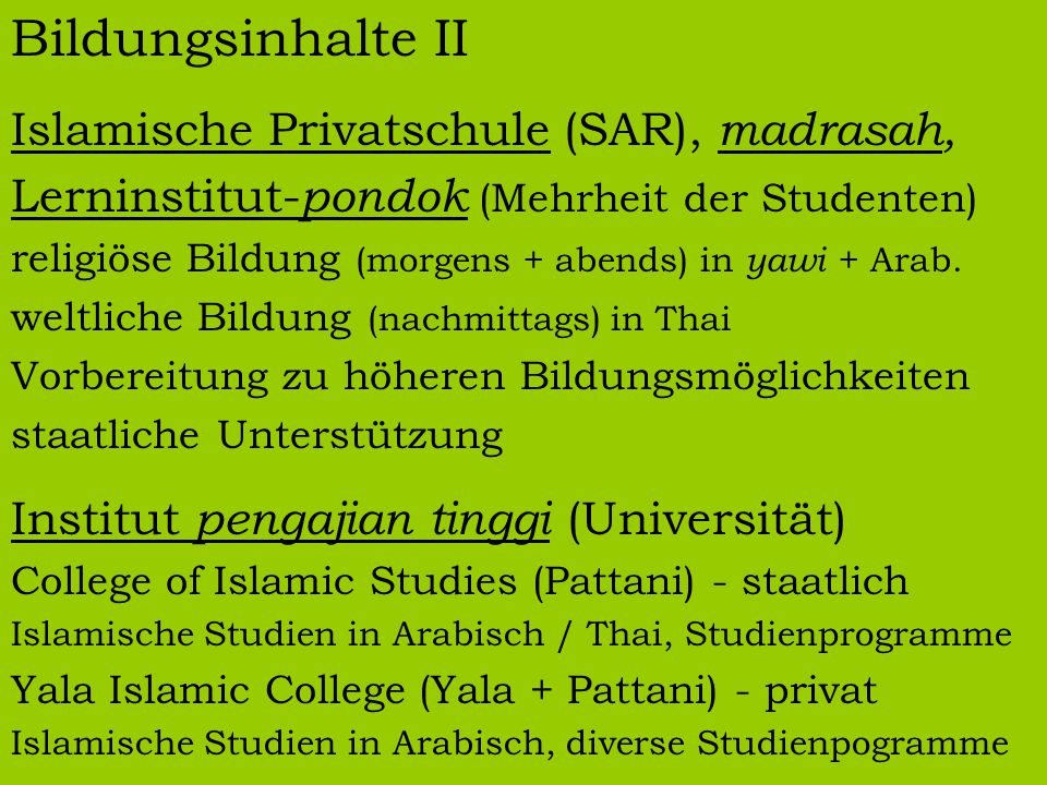 Bildungsinhalte II Islamische Privatschule (SAR), madrasah, Lerninstitut- pondok (Mehrheit der Studenten) religiöse Bildung (morgens + abends) in yawi + Arab.