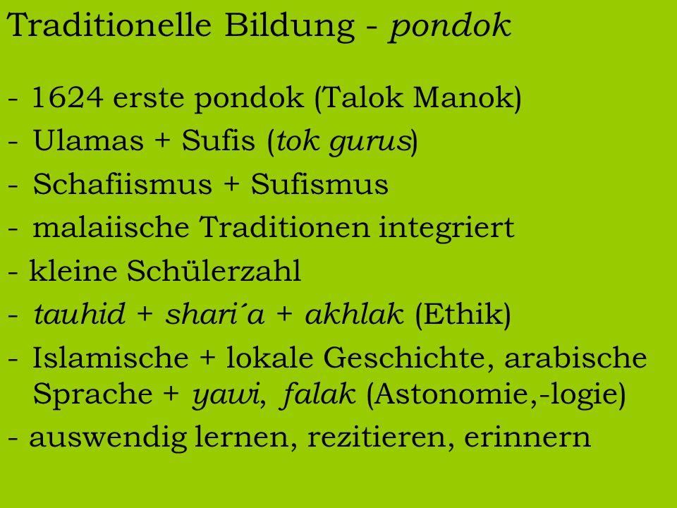 Traditionelle Bildung - pondok - 1624 erste pondok (Talok Manok) -Ulamas + Sufis ( tok gurus ) -Schafiismus + Sufismus -malaiische Traditionen integri