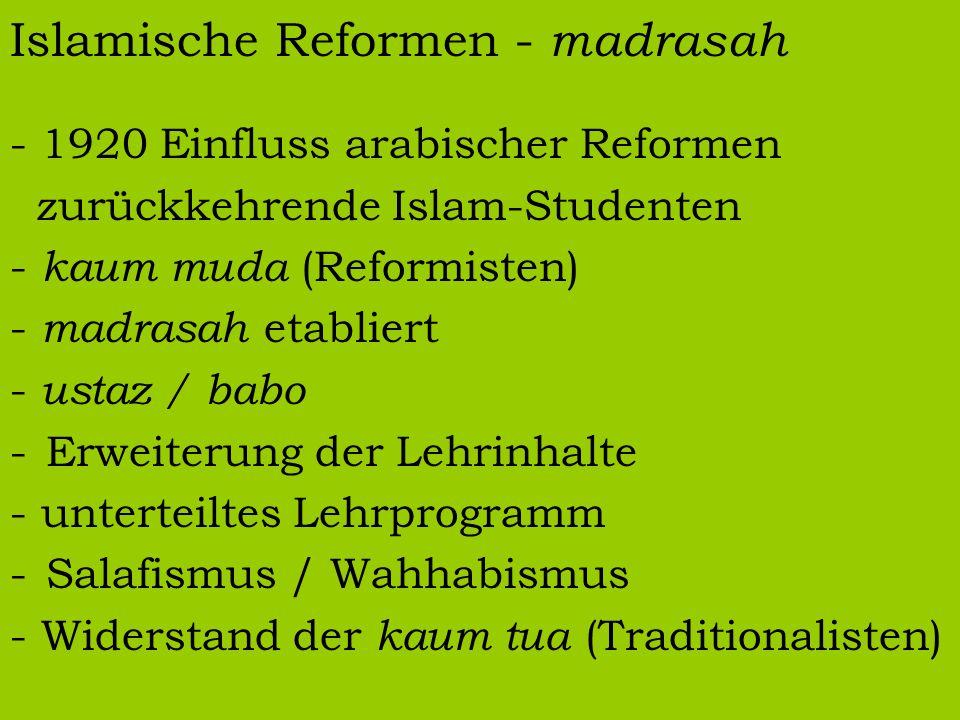 Islamische Reformen - madrasah - 1920 Einfluss arabischer Reformen zurückkehrende Islam-Studenten - kaum muda (Reformisten) - madrasah etabliert - ustaz / babo -Erweiterung der Lehrinhalte - unterteiltes Lehrprogramm -Salafismus / Wahhabismus - Widerstand der kaum tua (Traditionalisten)