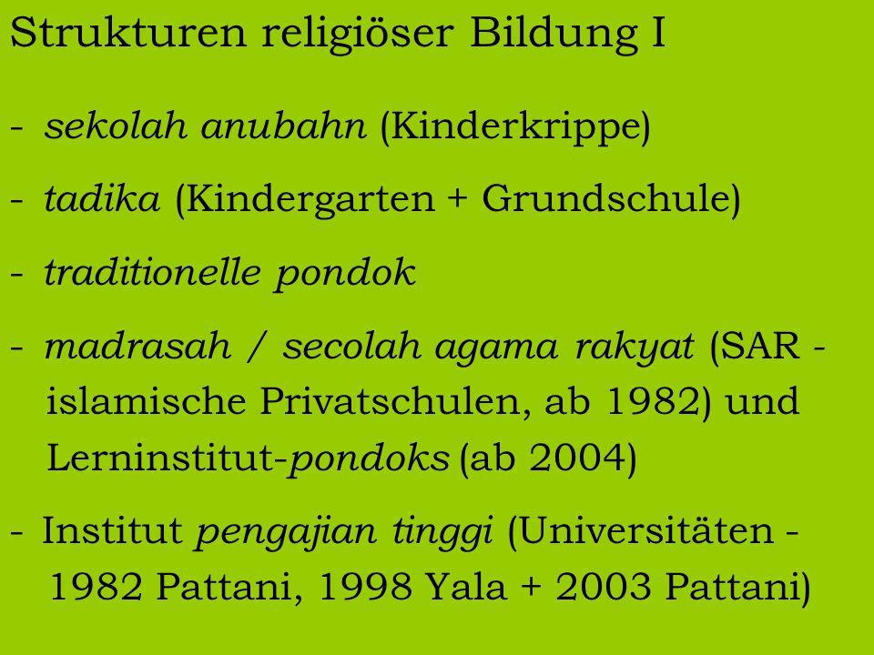Strukturen religiöser Bildung I - sekolah anubahn (Kinderkrippe) - tadika (Kindergarten + Grundschule) - traditionelle pondok - madrasah / secolah agama rakyat (SAR - islamische Privatschulen, ab 1982) und Lerninstitut- pondoks (ab 2004) -Institut pengajian tinggi (Universitäten - 1982 Pattani, 1998 Yala + 2003 Pattani)