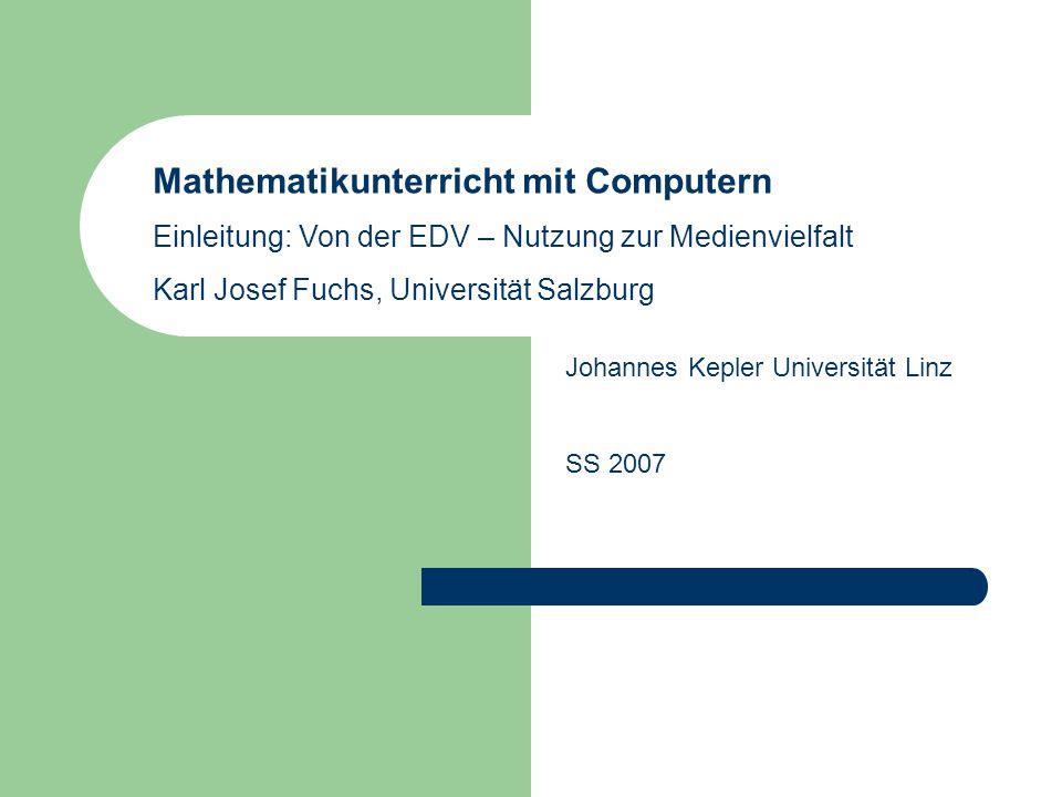 Mathematikunterricht mit Computern Einleitung: Von der EDV – Nutzung zur Medienvielfalt Karl Josef Fuchs, Universität Salzburg Johannes Kepler Universität Linz SS 2007