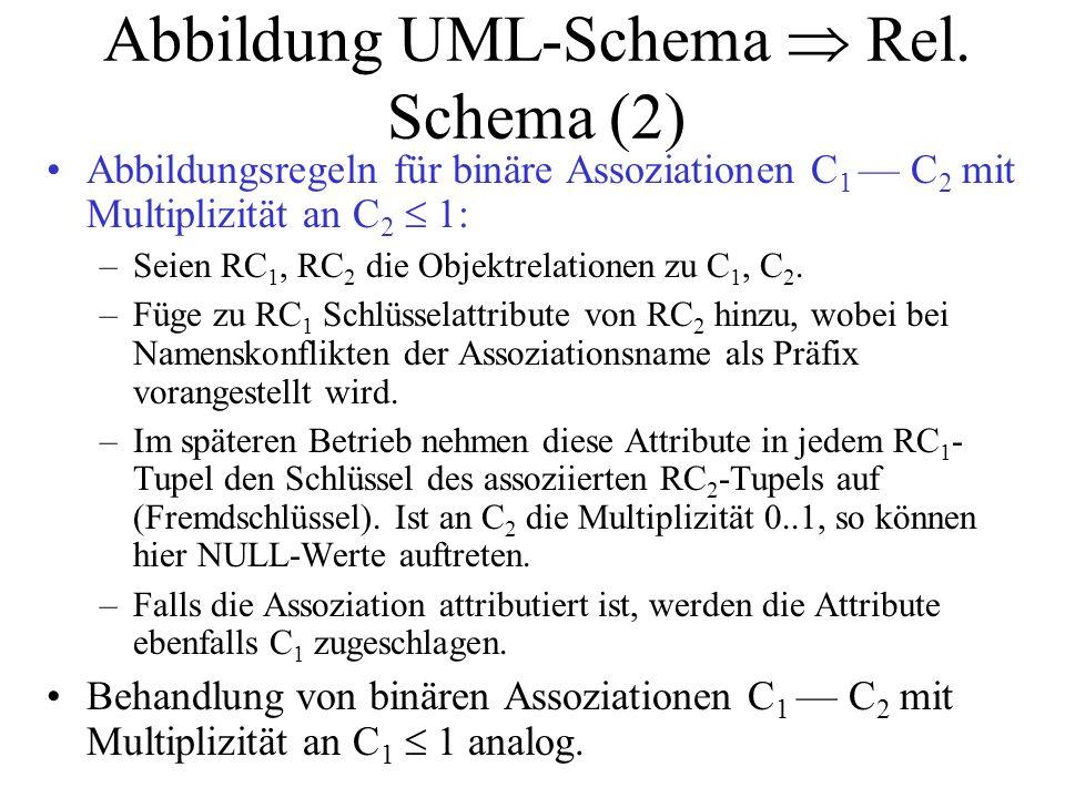 Abbildung UML-Schema  Rel. Schema (2) Abbildungsregeln für binäre Assoziationen C 1 — C 2 mit Multiplizität an C 2  1: –Seien RC 1, RC 2 die Objektr