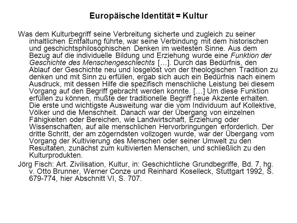 Europäische Identität = Kultur Was dem Kulturbegriff seine Verbreitung sicherte und zugleich zu seiner inhaltlichen Entfaltung führte, war seine Verbindung mit dem historischen und geschichtsphilosophischen Denken im weitesten Sinne.