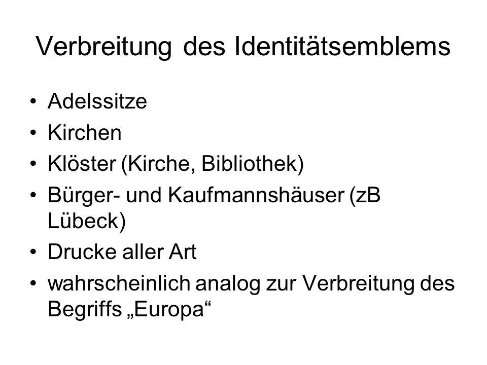 """Verbreitung des Identitätsemblems Adelssitze Kirchen Klöster (Kirche, Bibliothek) Bürger- und Kaufmannshäuser (zB Lübeck) Drucke aller Art wahrscheinlich analog zur Verbreitung des Begriffs """"Europa"""