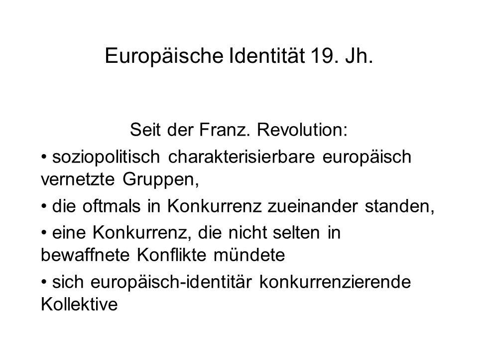 Europäische Identität 19. Jh. Seit der Franz. Revolution: soziopolitisch charakterisierbare europäisch vernetzte Gruppen, die oftmals in Konkurrenz zu