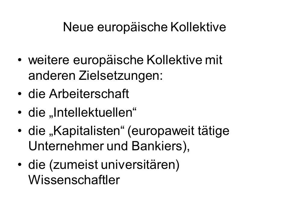 """Neue europäische Kollektive weitere europäische Kollektive mit anderen Zielsetzungen: die Arbeiterschaft die """"Intellektuellen die """"Kapitalisten (europaweit tätige Unternehmer und Bankiers), die (zumeist universitären) Wissenschaftler"""