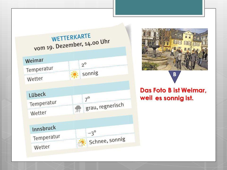 B Das Foto B ist Weimar, weil es sonnig ist.