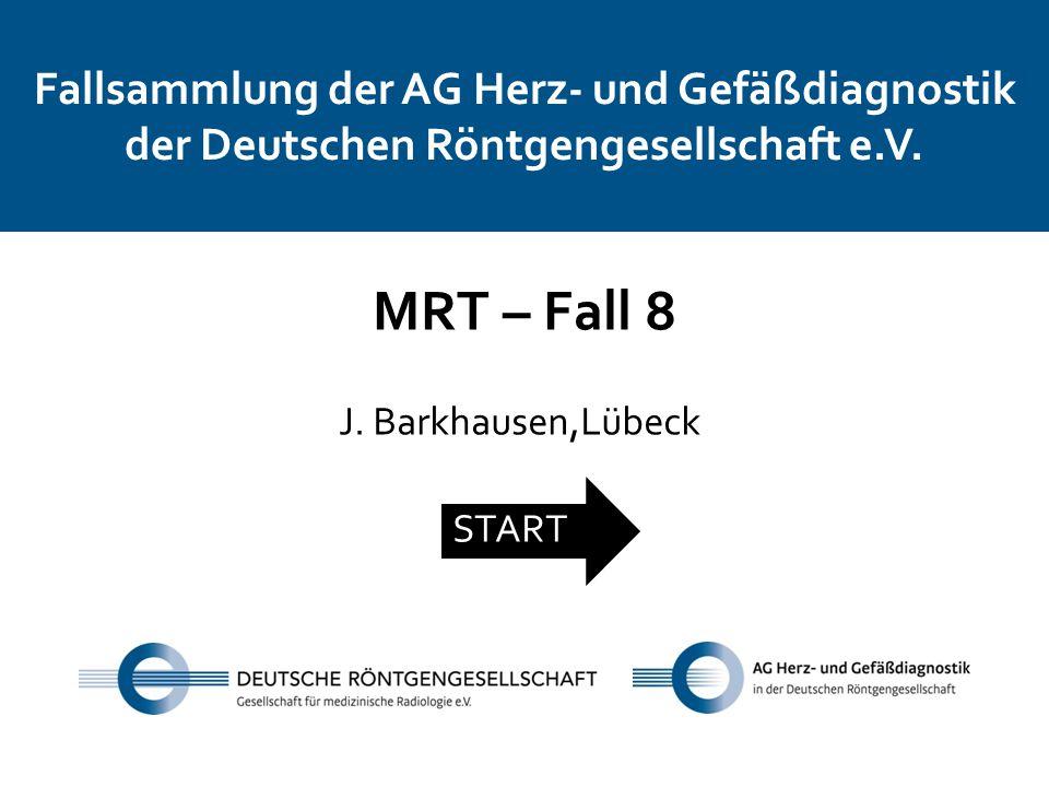 Fallsammlung der AG Herz- und Gefäßdiagnostik der Deutschen Röntgengesellschaft e.V. MRT – Fall 8 J. Barkhausen,Lübeck START