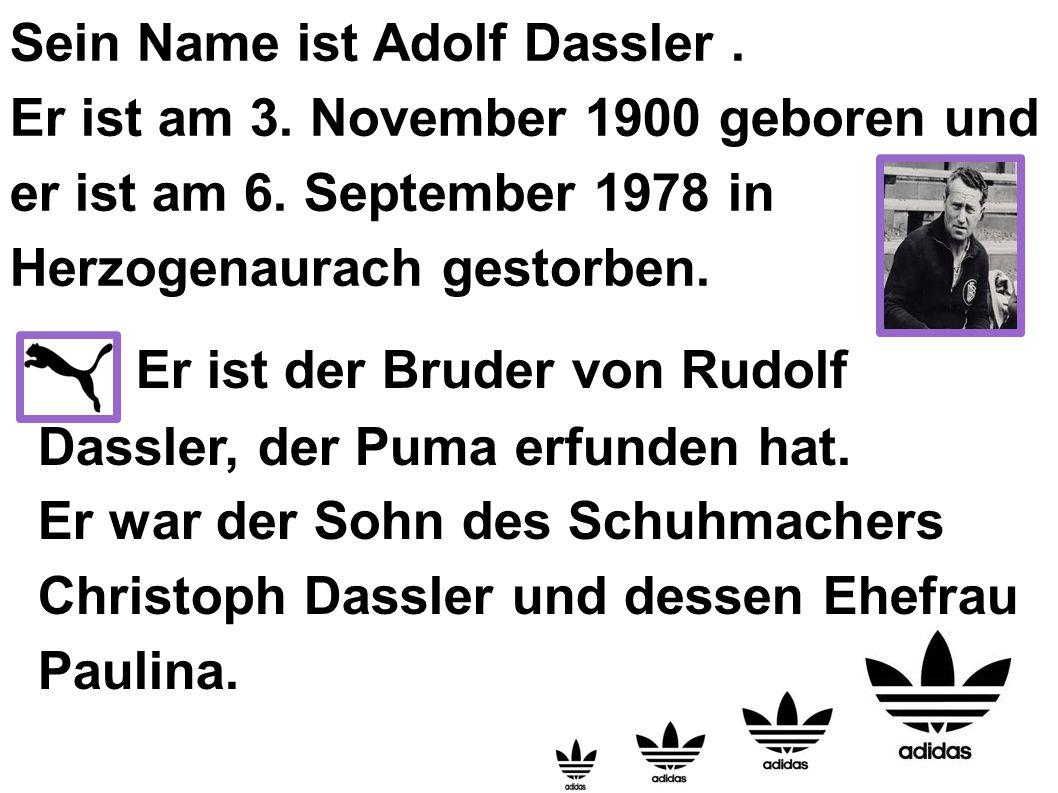 Sein Name ist Adolf Dassler. Er ist am 3. November 1900 geboren und er ist am 6. September 1978 in Herzogenaurach gestorben. Er ist der Bruder von Rud