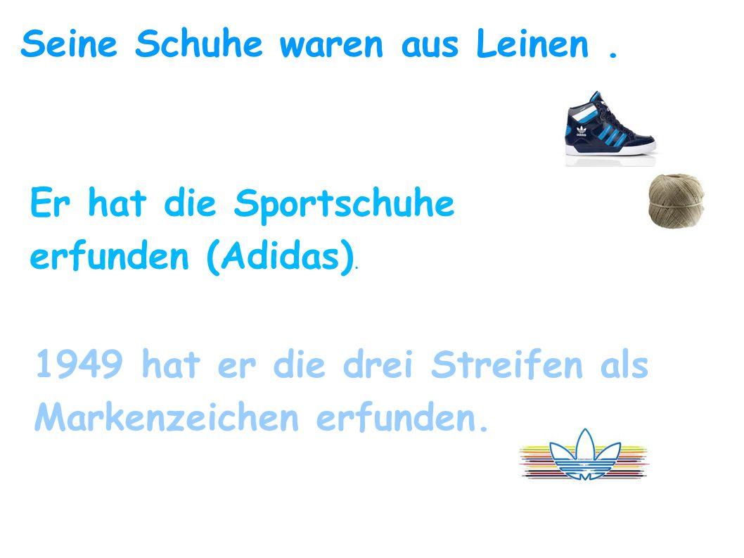 Seine Schuhe waren aus Leinen. Er hat die Sportschuhe erfunden (Adidas). 1949 hat er die drei Streifen als Markenzeichen erfunden.