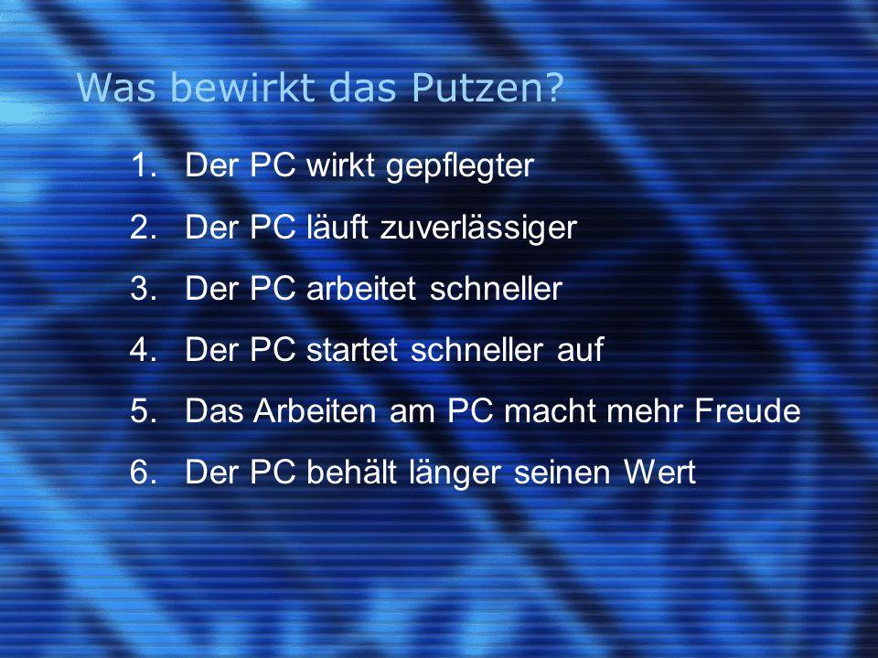 Was bewirkt das Putzen. 1. Der PC wirkt gepflegter 2.Der PC läuft zuverlässiger 3.