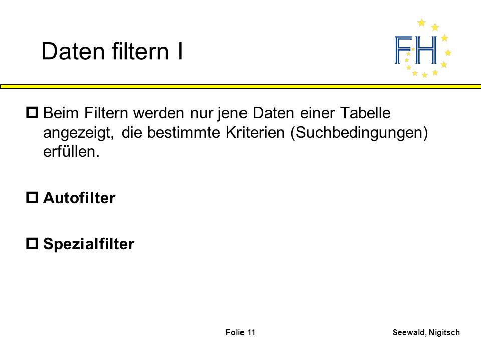 Seewald, NigitschFolie 11 Daten filtern I pBeim Filtern werden nur jene Daten einer Tabelle angezeigt, die bestimmte Kriterien (Suchbedingungen) erfül