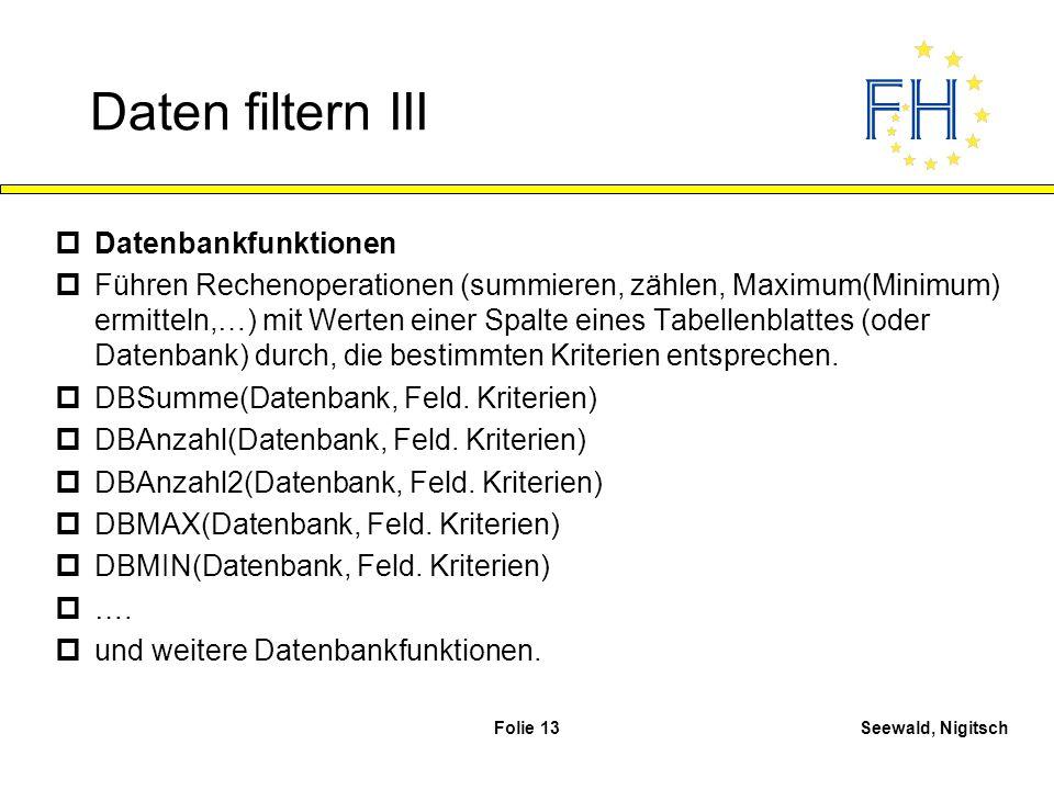 Seewald, NigitschFolie 13 Daten filtern III pDatenbankfunktionen pFühren Rechenoperationen (summieren, zählen, Maximum(Minimum) ermitteln,…) mit Werte