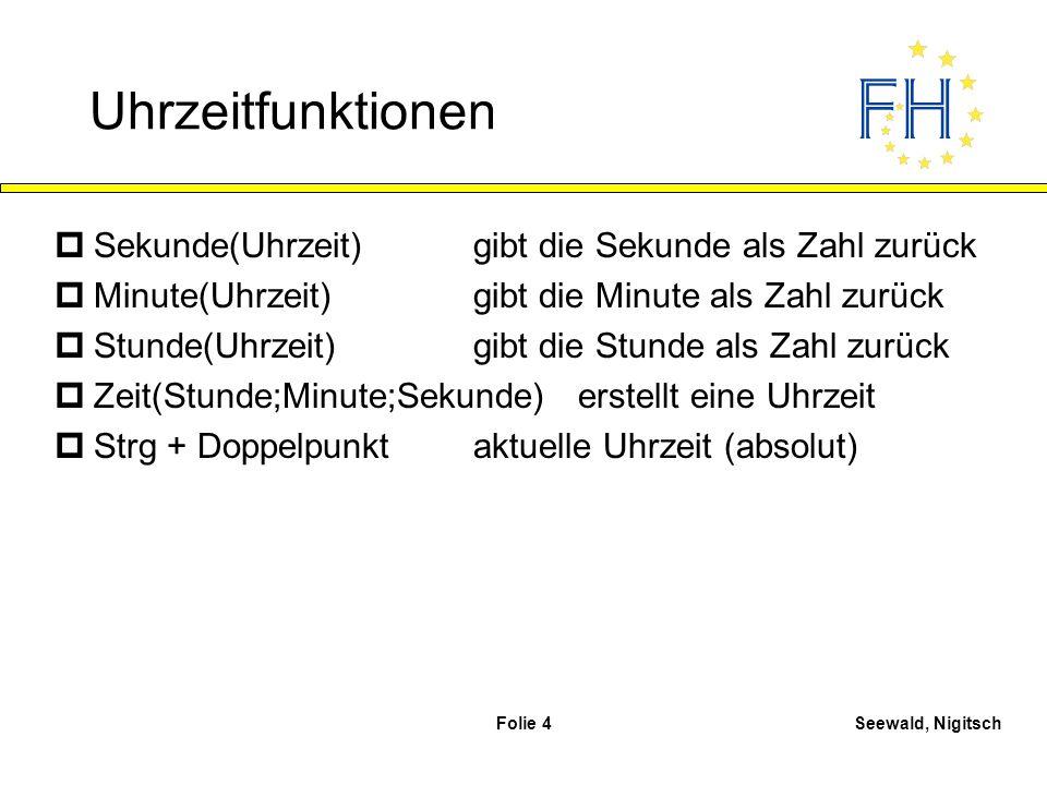 Seewald, NigitschFolie 4 Uhrzeitfunktionen pSekunde(Uhrzeit)gibt die Sekunde als Zahl zurück pMinute(Uhrzeit)gibt die Minute als Zahl zurück pStunde(U
