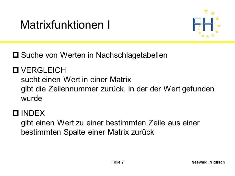 Seewald, NigitschFolie 7 Matrixfunktionen I pSuche von Werten in Nachschlagetabellen pVERGLEICH sucht einen Wert in einer Matrix gibt die Zeilennummer