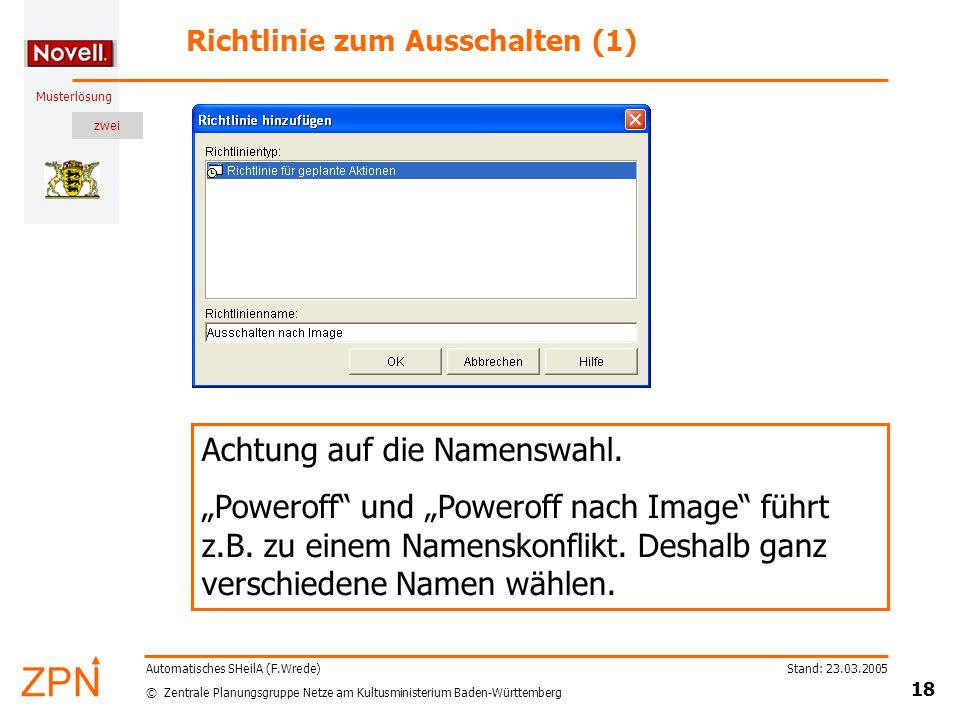 zwei © Zentrale Planungsgruppe Netze am Kultusministerium Baden-Württemberg Musterlösung Stand: 23.03.2005 18 Automatisches SHeilA (F.Wrede) Richtlinie zum Ausschalten (1) Achtung auf die Namenswahl.