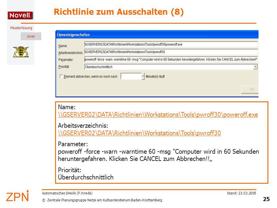 zwei © Zentrale Planungsgruppe Netze am Kultusministerium Baden-Württemberg Musterlösung Stand: 23.03.2005 25 Automatisches SHeilA (F.Wrede) Richtlinie zum Ausschalten (8) Name: \\GSERVER02\DATA\Richtlinien\Workstations\Tools\pwroff30\poweroff.exe \\GSERVER02\DATA\Richtlinien\Workstations\Tools\pwroff30\poweroff.exe Arbeitsverzeichnis: \\GSERVER02\DATA\Richtlinien\Workstations\Tools\pwroff30 \\GSERVER02\DATA\Richtlinien\Workstations\Tools\pwroff30 Parameter: poweroff -force -warn -warntime 60 -msg Computer wird in 60 Sekunden heruntergefahren.