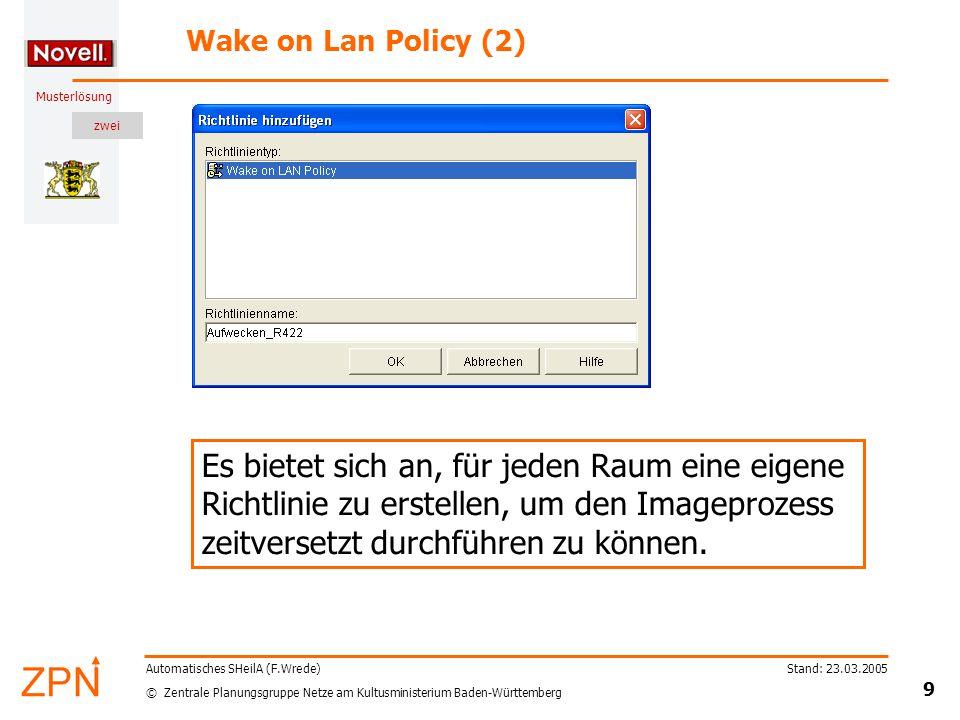 zwei © Zentrale Planungsgruppe Netze am Kultusministerium Baden-Württemberg Musterlösung Stand: 23.03.2005 9 Automatisches SHeilA (F.Wrede) Wake on Lan Policy (2) Es bietet sich an, für jeden Raum eine eigene Richtlinie zu erstellen, um den Imageprozess zeitversetzt durchführen zu können.