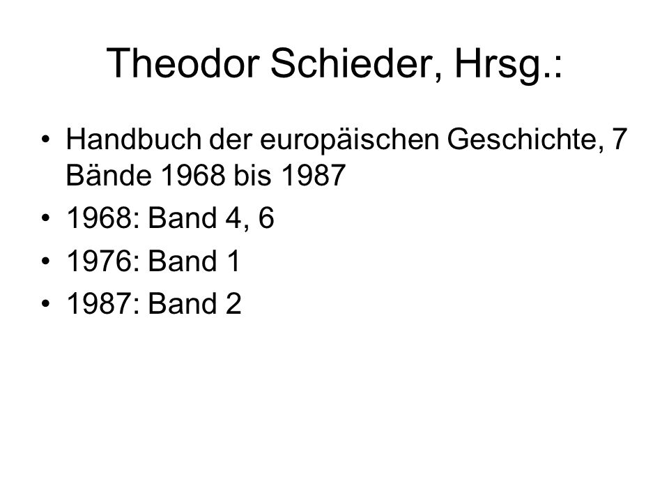 Theodor Schieder, Hrsg.: Handbuch der europäischen Geschichte, 7 Bände 1968 bis 1987 1968: Band 4, 6 1976: Band 1 1987: Band 2