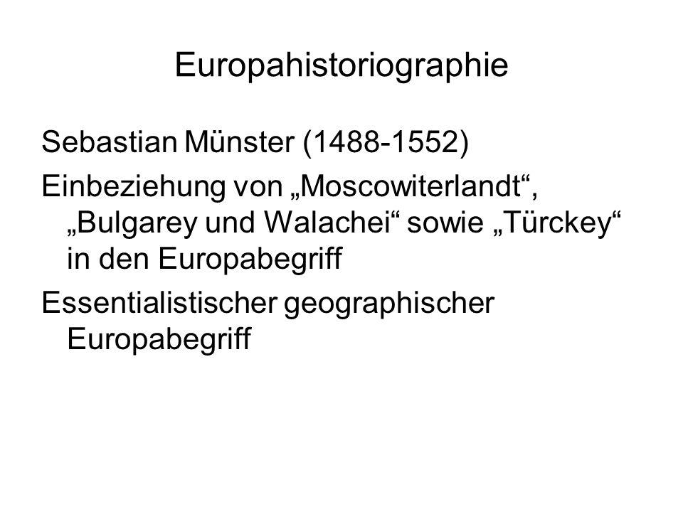 """Europahistoriographie Sebastian Münster (1488-1552) Einbeziehung von """"Moscowiterlandt , """"Bulgarey und Walachei sowie """"Türckey in den Europabegriff Essentialistischer geographischer Europabegriff"""