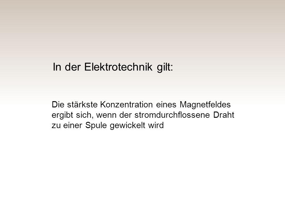 Die stärkste Konzentration eines Magnetfeldes ergibt sich, wenn der stromdurchflossene Draht zu einer Spule gewickelt wird In der Elektrotechnik gilt: