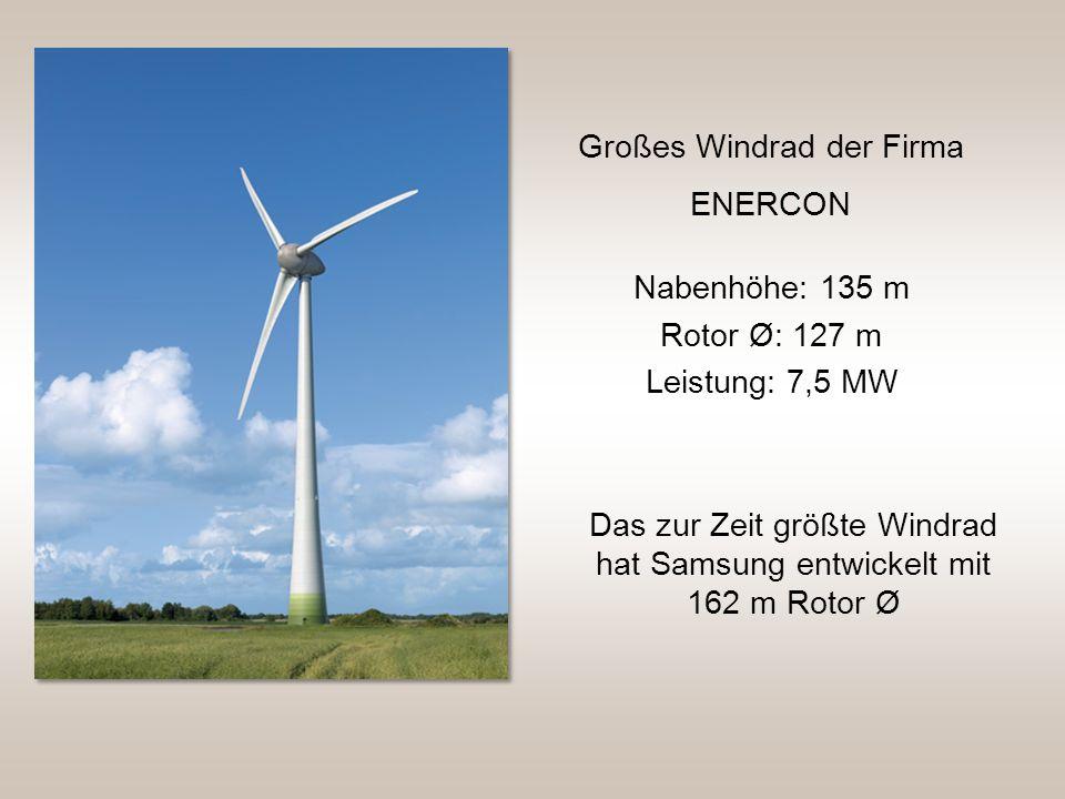 Nabenhöhe: 135 m Rotor Ø: 127 m Großes Windrad der Firma ENERCON Leistung: 7,5 MW Das zur Zeit größte Windrad hat Samsung entwickelt mit 162 m Rotor Ø
