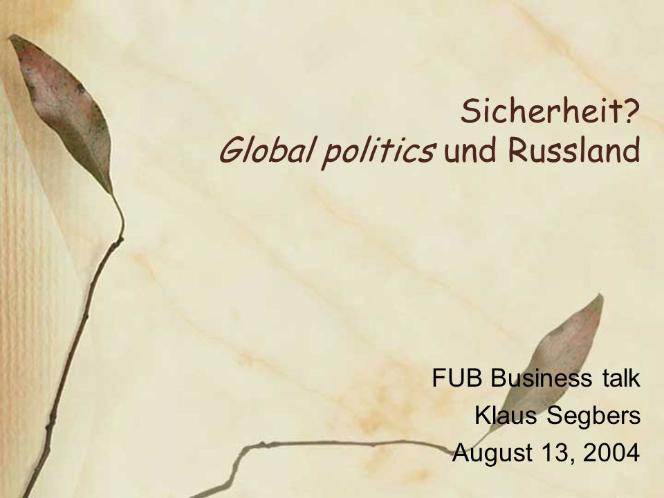 Sicherheit? Global politics und Russland FUB Business talk Klaus Segbers August 13, 2004