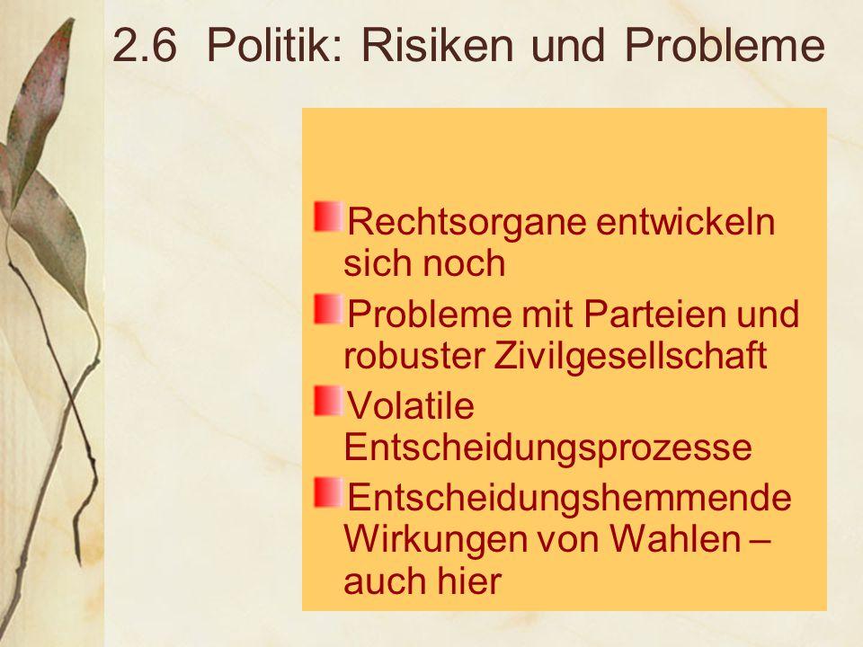 2.6 Politik: Risiken und Probleme Rechtsorgane entwickeln sich noch Probleme mit Parteien und robuster Zivilgesellschaft Volatile Entscheidungsprozesse Entscheidungshemmende Wirkungen von Wahlen – auch hier