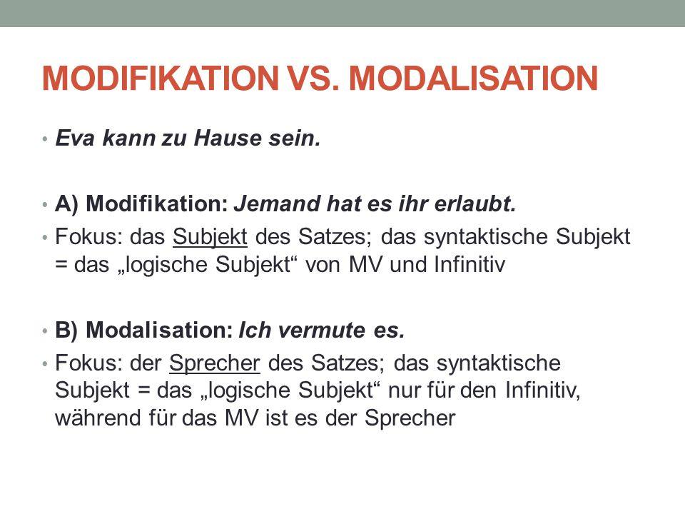 MODIFIKATION VS. MODALISATION Eva kann zu Hause sein. A) Modifikation: Jemand hat es ihr erlaubt. Fokus: das Subjekt des Satzes; das syntaktische Subj