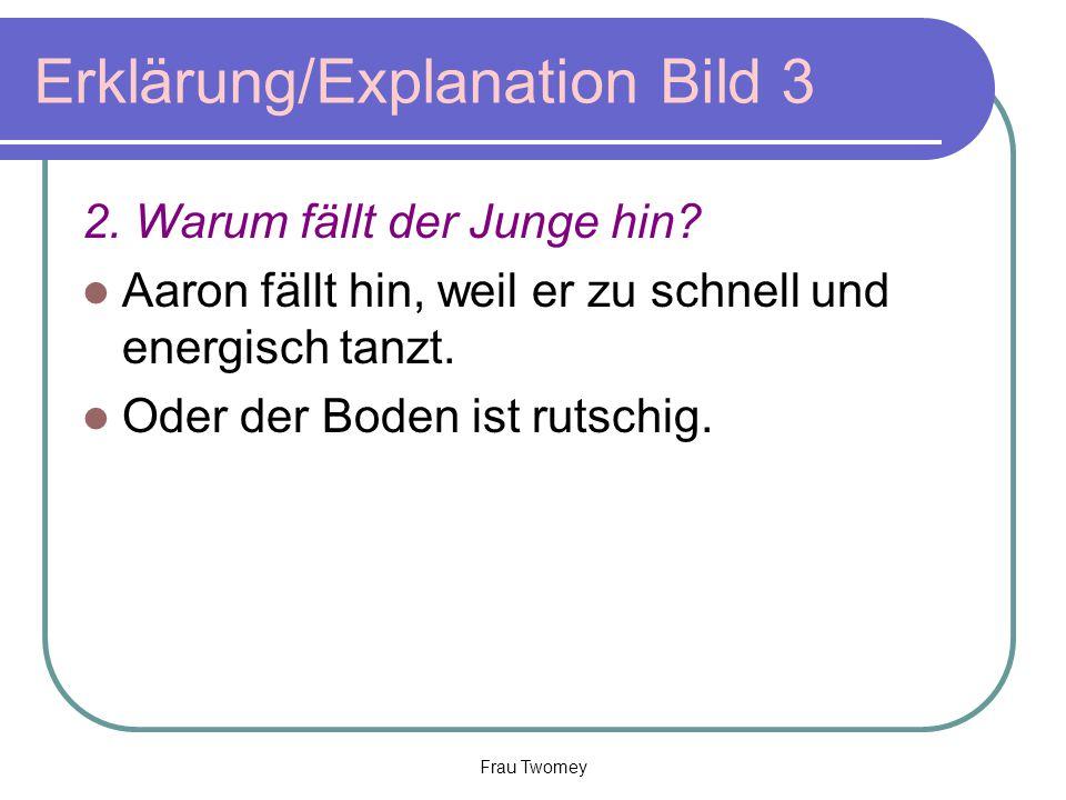 Erklärung/Explanation Bild 3 2. Warum fällt der Junge hin? Aaron fällt hin, weil er zu schnell und energisch tanzt. Oder der Boden ist rutschig. Frau