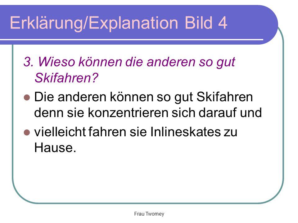 Erklärung/Explanation Bild 4 3. Wieso können die anderen so gut Skifahren? Die anderen können so gut Skifahren denn sie konzentrieren sich darauf und
