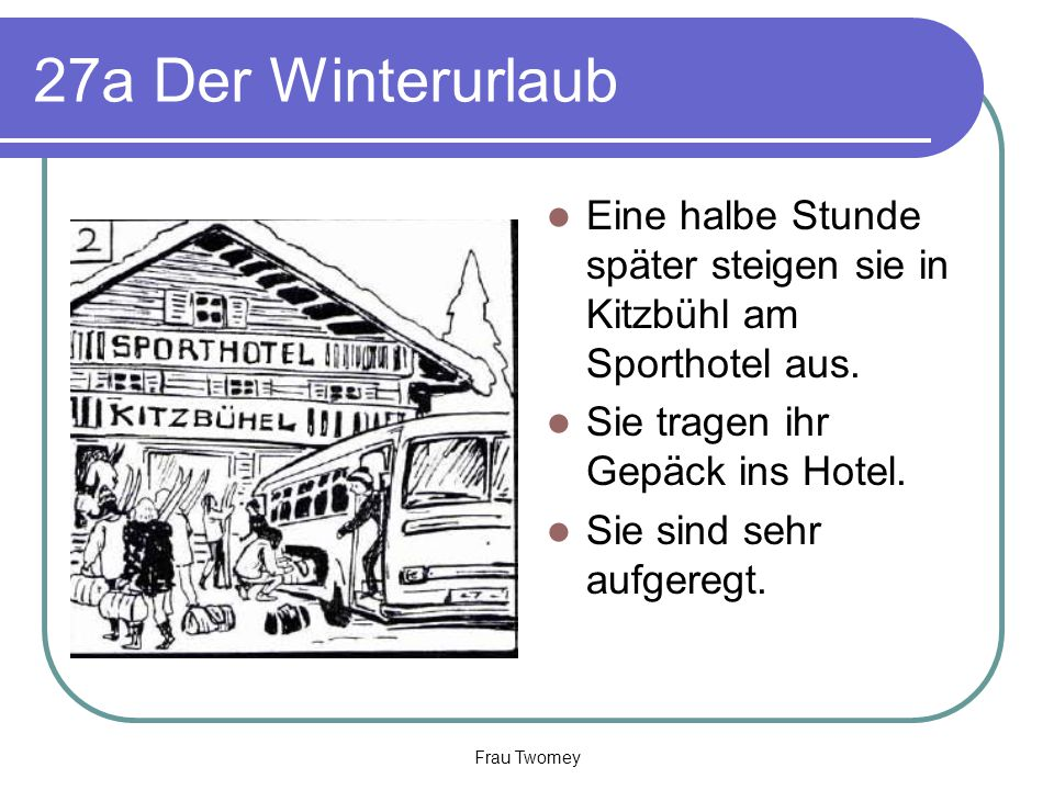 27a Der Winterurlaub Eine halbe Stunde später steigen sie in Kitzbühl am Sporthotel aus. Sie tragen ihr Gepäck ins Hotel. Sie sind sehr aufgeregt. Fra