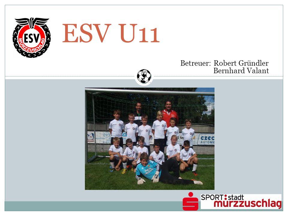 ESV U11 Betreuer: Robert Gründler Bernhard Valant