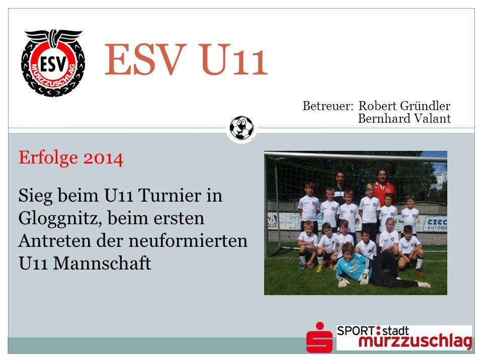 ESV U11 Betreuer: Robert Gründler Bernhard Valant Erfolge 2014 Sieg beim U11 Turnier in Gloggnitz, beim ersten Antreten der neuformierten U11 Mannscha