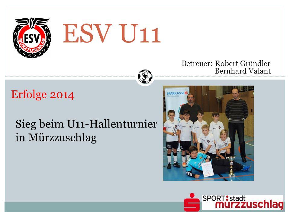 ESV U11 Betreuer: Robert Gründler Bernhard Valant Erfolge 2014 Sieg beim U11-Hallenturnier in Mürzzuschlag