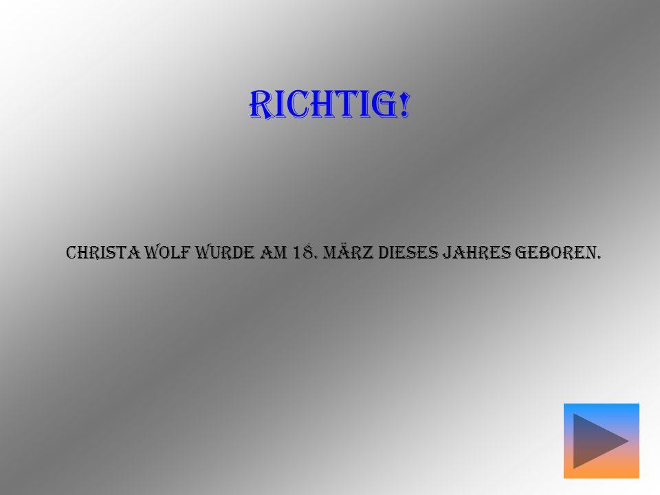 RICHTIG! Christa Wolf wurde am 18. März dieses Jahres geboren.