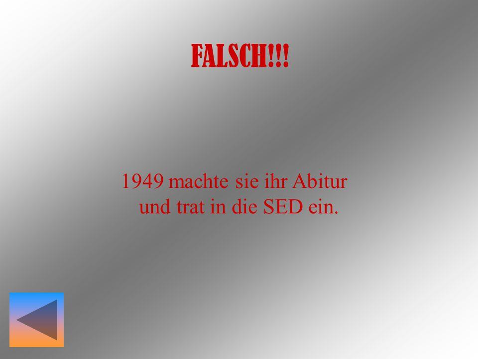 FALSCH!!! 1949 machte sie ihr Abitur und trat in die SED ein.