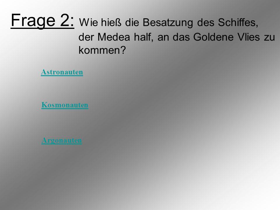 Frage 2: Wie hieß die Besatzung des Schiffes, der Medea half, an das Goldene Vlies zu kommen.