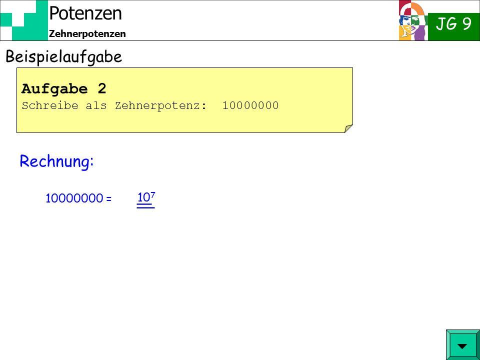 Potenzen JG 9 Zehnerpotenzen Beispielaufgabe 10 5 = 10 · 10 · 10 · 10 · 10 Rechnung: Aufgabe 1 Berechne die Potenz: 10 5  = 100 · 10 · 10 · 10 = 100