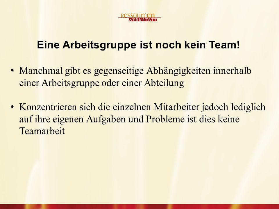 Manchmal gibt es gegenseitige Abhängigkeiten innerhalb einer Arbeitsgruppe oder einer Abteilung Konzentrieren sich die einzelnen Mitarbeiter jedoch lediglich auf ihre eigenen Aufgaben und Probleme ist dies keine Teamarbeit Eine Arbeitsgruppe ist noch kein Team!