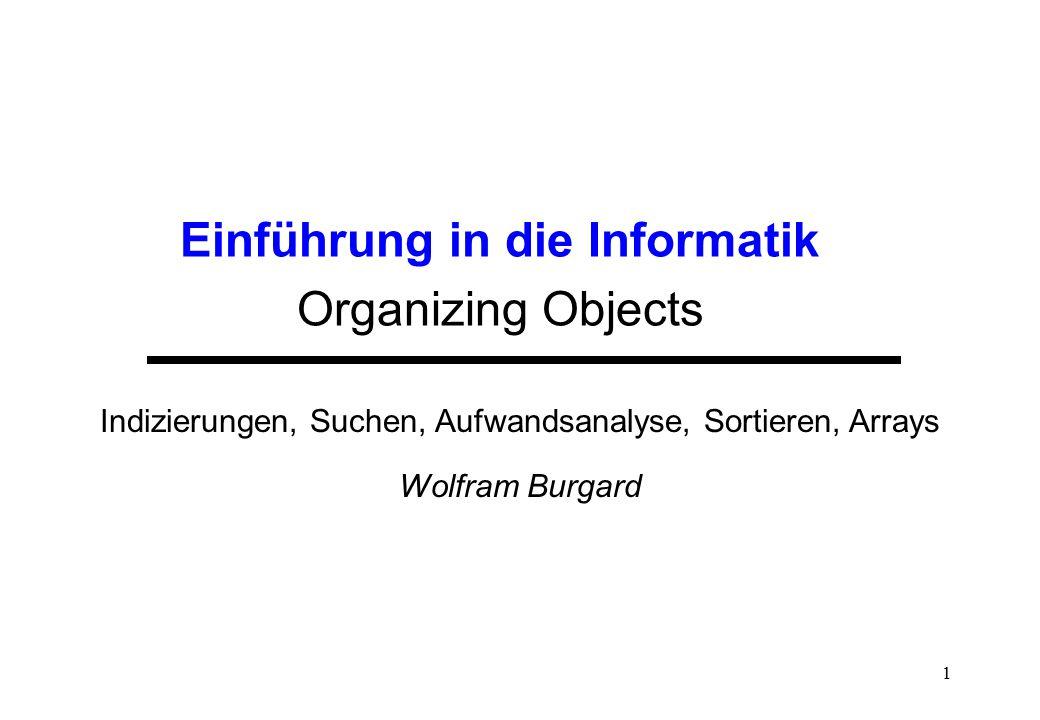 1 Einführung in die Informatik Organizing Objects Indizierungen, Suchen, Aufwandsanalyse, Sortieren, Arrays Wolfram Burgard