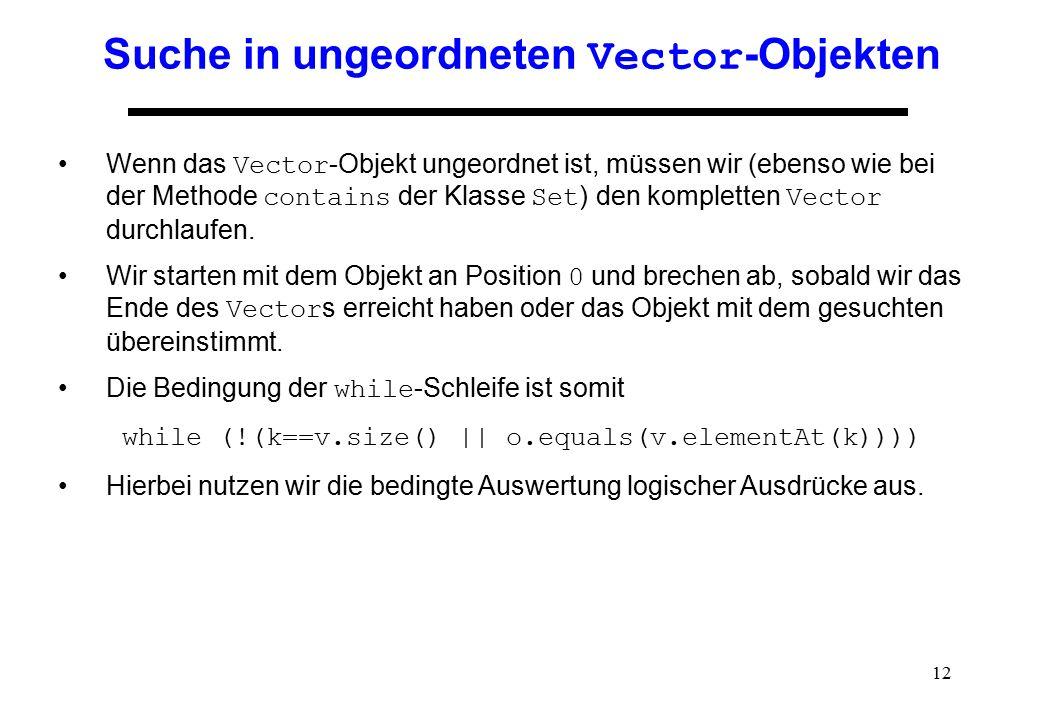 12 Suche in ungeordneten Vector -Objekten Wenn das Vector -Objekt ungeordnet ist, müssen wir (ebenso wie bei der Methode contains der Klasse Set ) den