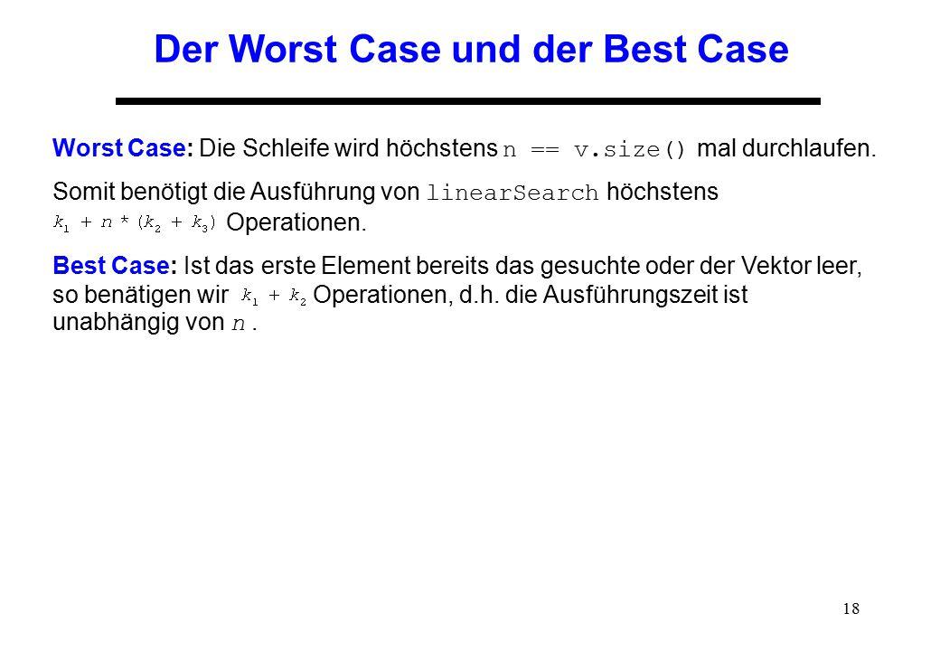 18 Der Worst Case und der Best Case Worst Case: Die Schleife wird höchstens n == v.size() mal durchlaufen. Somit benötigt die Ausführung von linearSea