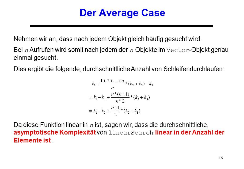 19 Der Average Case Nehmen wir an, dass nach jedem Objekt gleich häufig gesucht wird. Bei n Aufrufen wird somit nach jedem der n Objekte im Vector -Ob