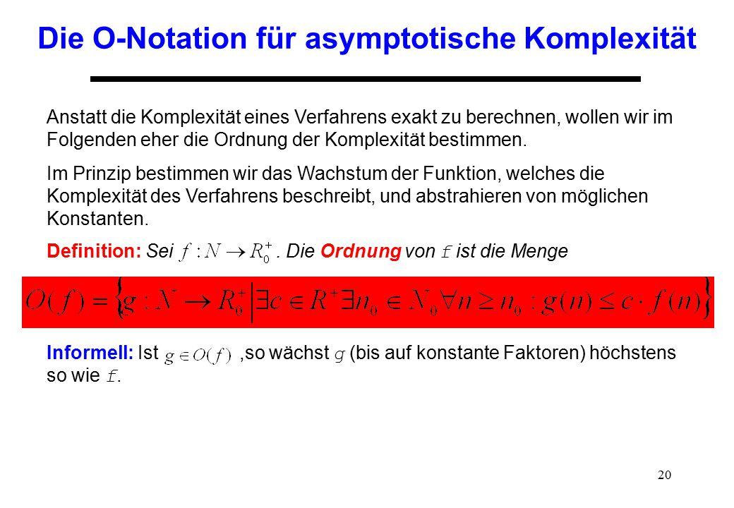 20 Die O-Notation für asymptotische Komplexität Anstatt die Komplexität eines Verfahrens exakt zu berechnen, wollen wir im Folgenden eher die Ordnung